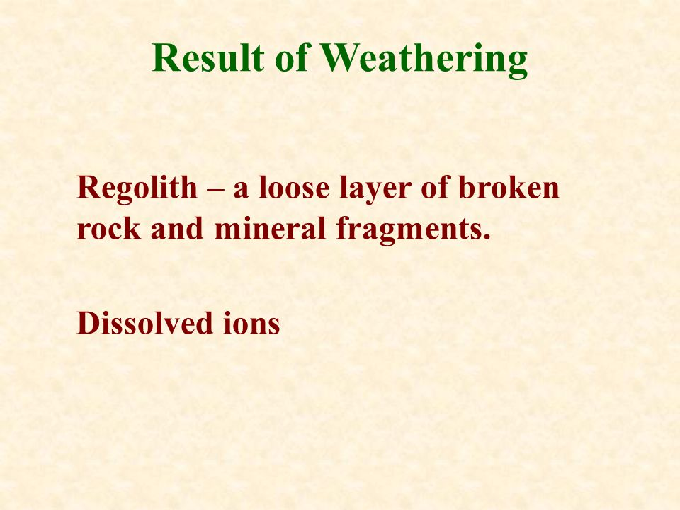 Result of Weathering Regolith – a loose layer of broken rock and mineral fragments. Dissolved ions