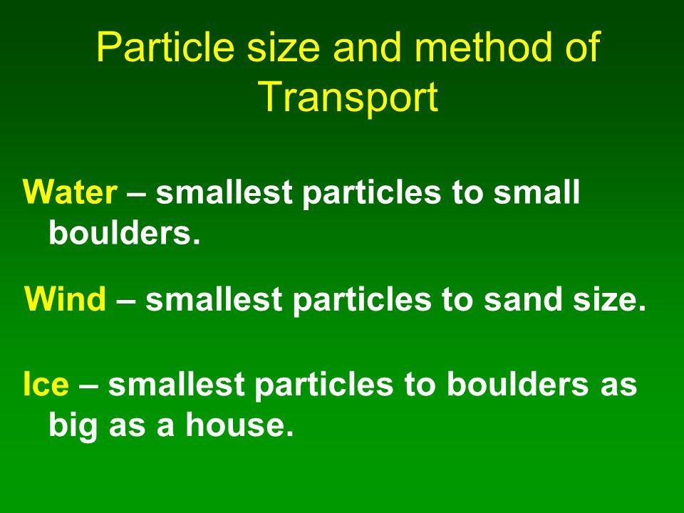 Particle size and method of Transport Water – smallest particles to small boulders. Wind – smallest particles to sand size. Ice – smallest particles t