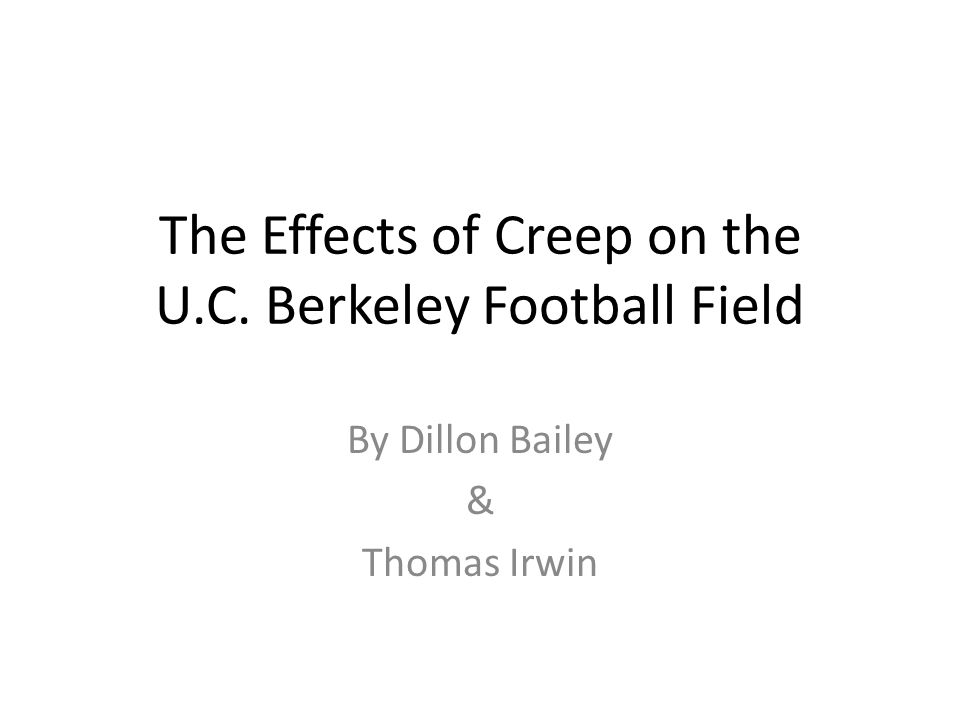 The Effects of Creep on the U.C. Berkeley Football Field By Dillon Bailey & Thomas Irwin