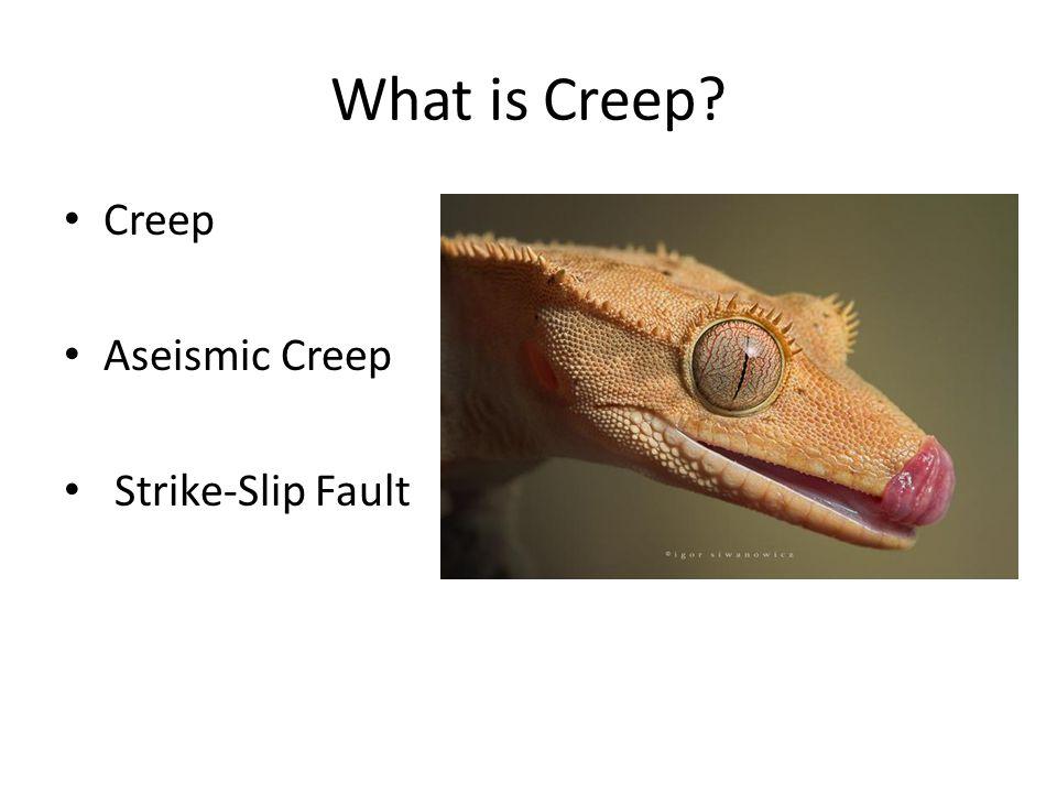 What is Creep? Creep Aseismic Creep Strike-Slip Fault