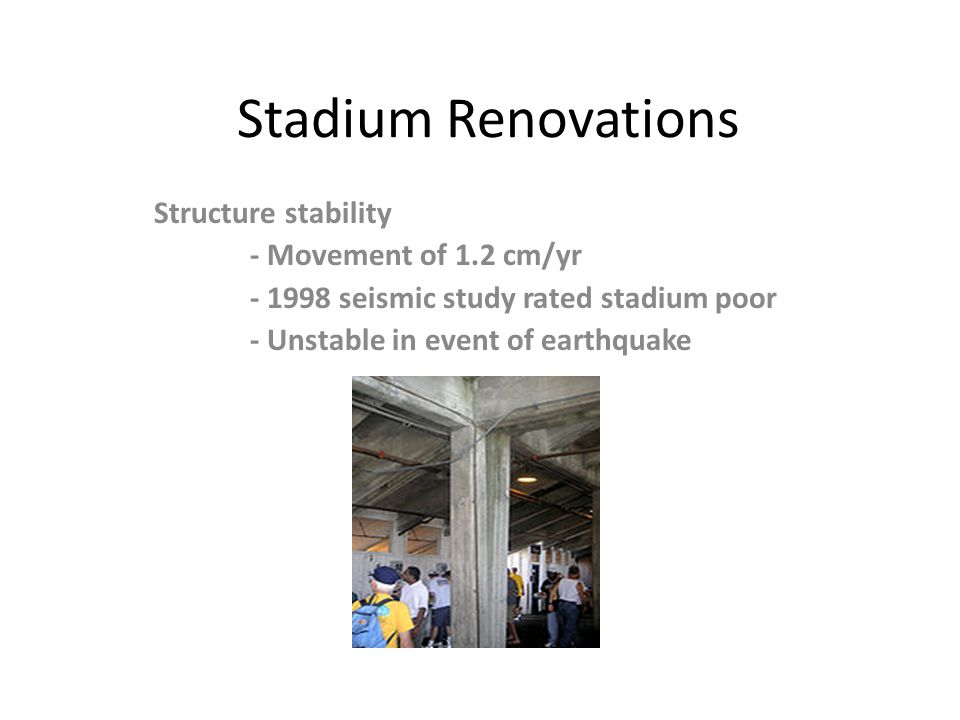 Stadium Renovations Structure stability - Movement of 1.2 cm/yr - 1998 seismic study rated stadium poor - Unstable in event of earthquake