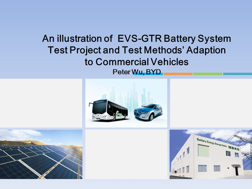 An illustration of EVS-GTR Battery System Test Project and Test Methods' Adaption to Commercial Vehicles Peter Wu, BYD