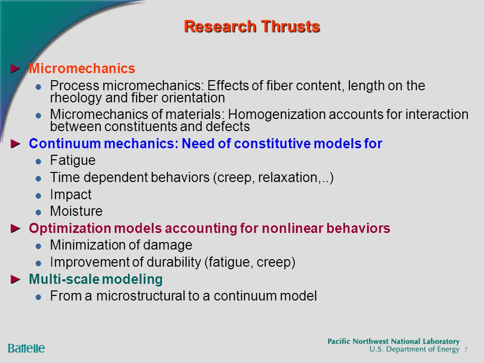 7 Research Thrusts Micromechanics Process micromechanics: Effects of fiber content, length on the rheology and fiber orientation Micromechanics of materials: Homogenization accounts for interaction between constituents and defects Continuum mechanics: Need of constitutive models for Fatigue Time dependent behaviors (creep, relaxation,..) Impact Moisture Optimization models accounting for nonlinear behaviors Minimization of damage Improvement of durability (fatigue, creep) Multi-scale modeling From a microstructural to a continuum model