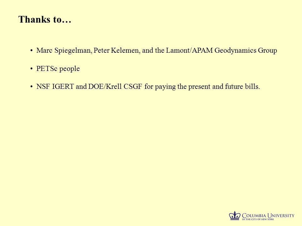 Thanks to… Marc Spiegelman, Peter Kelemen, and the Lamont/APAM Geodynamics Group PETSc people NSF IGERT and DOE/Krell CSGF for paying the present and future bills.