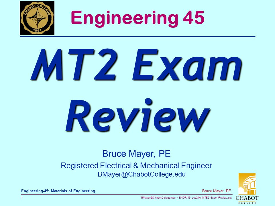 BMayer@ChabotCollege.edu ENGR-45_Lec24A_MTE2_Exam-Review.ppt 1 Bruce Mayer, PE Engineering-45: Materials of Engineering Bruce Mayer, PE Registered Electrical & Mechanical Engineer BMayer@ChabotCollege.edu Engineering 45 MT2 Exam Review