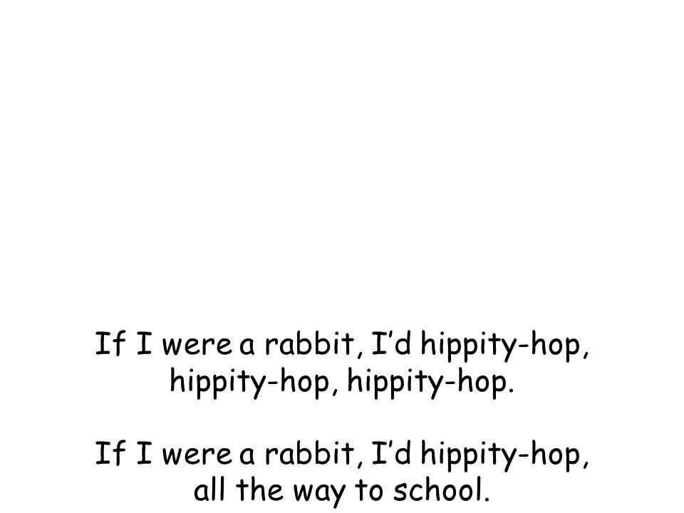 If I were a rabbit, I'd hippity-hop, hippity-hop, hippity-hop.