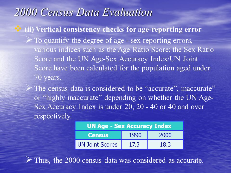  (ii) Vertical consistency checks for age-reporting error  To quantify the degree of age - sex reporting errors, various indices such as the Age Ratio Score; the Sex Ratio Score and the UN Age-Sex Accuracy Index/UN Joint Score have been calculated for the population aged under 70 years.