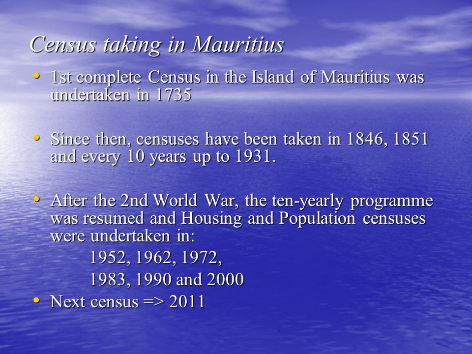 1st complete Census in the Island of Mauritius was undertaken in 1735 1st complete Census in the Island of Mauritius was undertaken in 1735 Since then, censuses have been taken in 1846, 1851 and every 10 years up to 1931.