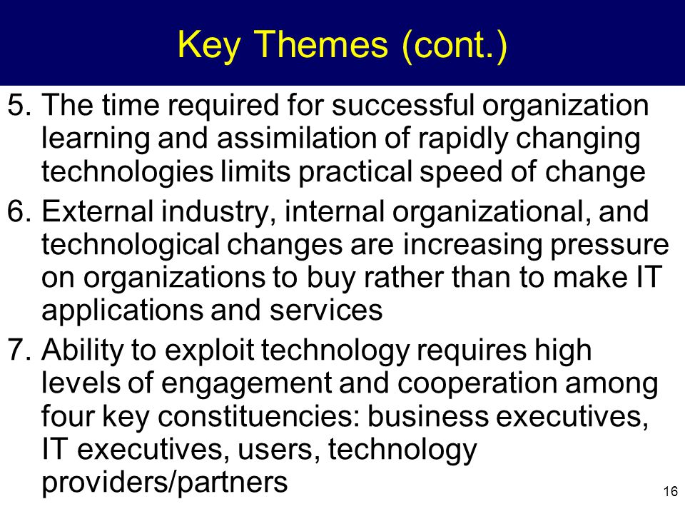 16 Key Themes (cont.) 5.The time required for successful organization learning and assimilation of rapidly changing technologies limits practical spee