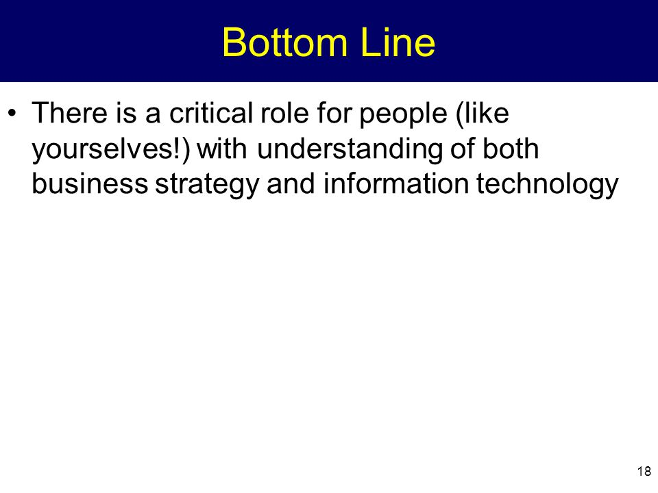 18 Bottom Line There is a critical role for people (like yourselves!) with understanding of both business strategy and information technology