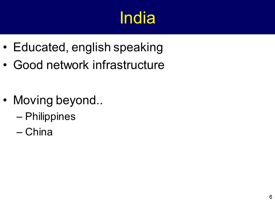 6 India Educated, english speaking Good network infrastructure Moving beyond.. –Philippines –China