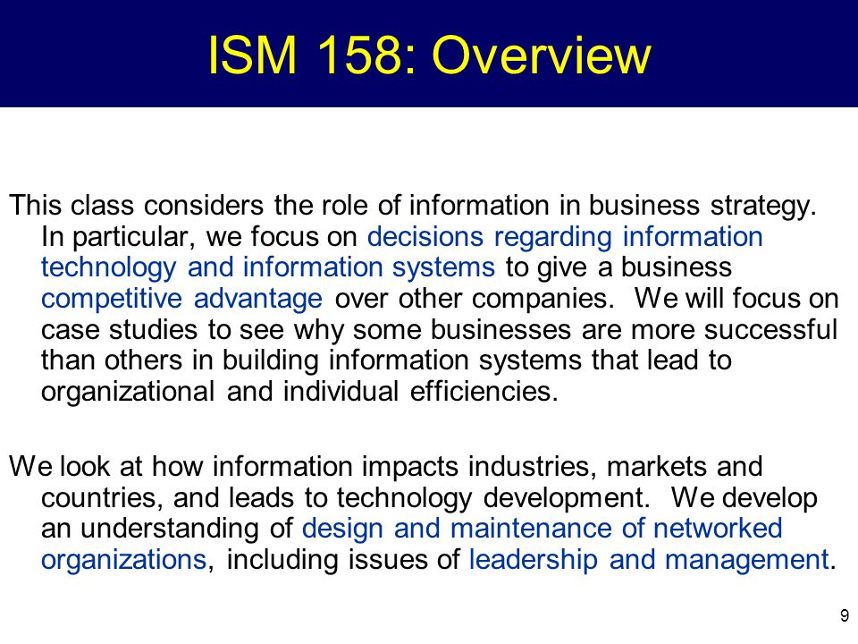 9 ISM 158: Overview This class considers the role of information in business strategy. In particular, we focus on decisions regarding information tech