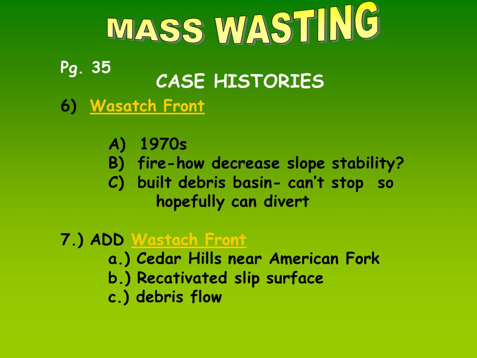 CASE HISTORIES Pg. 35 6) Wasatch FrontWasatch Front A) 1970s B) fire-how decrease slope stability.