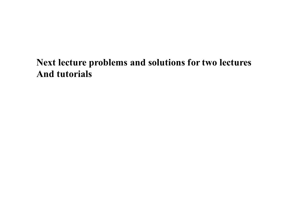Next lecture problems and solutions for two lectures And tutorials