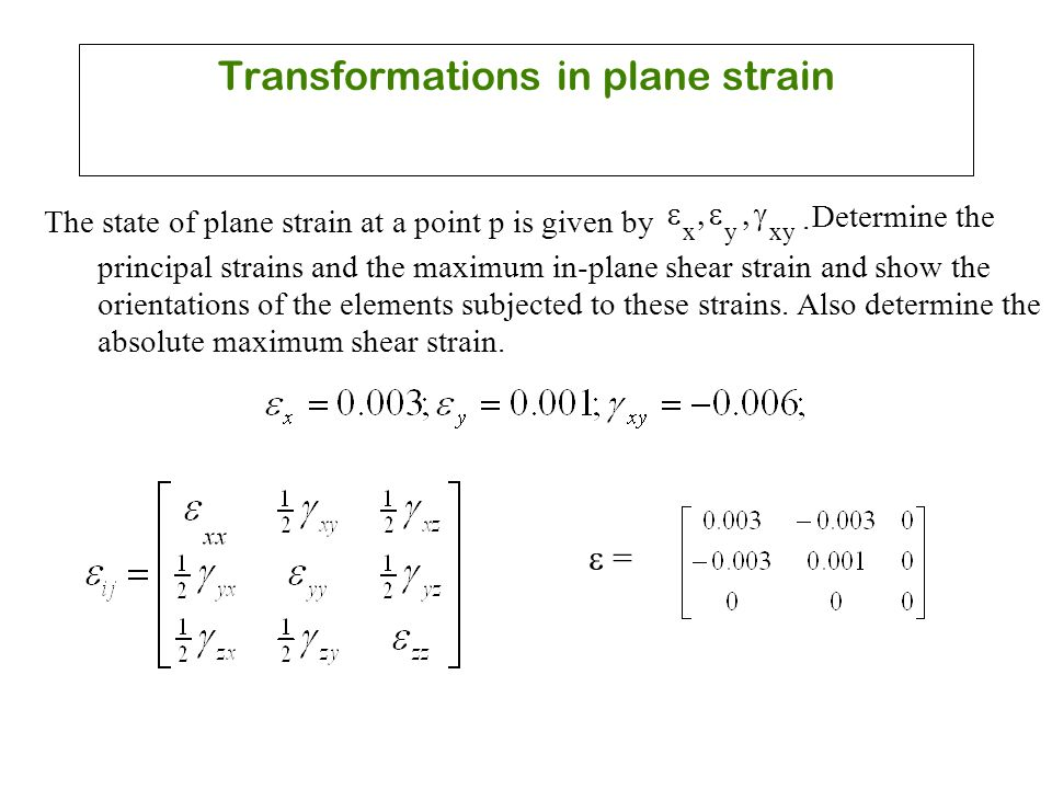 Transformations in plane strain The state of plane strain at a point p is given by  x  y  xy.  Determine the principal strains and the maximum in