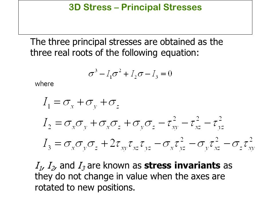 3D Stress – Principal Stresses The three principal stresses are obtained as the three real roots of the following equation: where I 1, I 2, and I 3 ar
