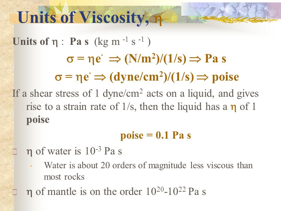 Nonlinear Behavior Viscosity usually decreases with temperature (effective viscosity) Effective viscosity: not a material property but a description of behavior at specified stress, strain rate, and temperature Most rocks follow nonlinear behavior and people spend lots of time trying to determine flow laws for these various rock types Generally we know that in terms of creep threshold, strength of salt < granite < basalt-gabbro < olivine So strength generally increases as you go from crust into mantle, from granitic-dominated lithologies to ultramafic rocks
