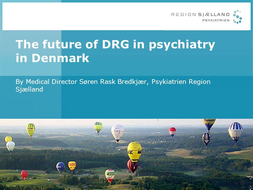 The future of DRG in psychiatry in Denmark By Medical Director Søren Rask Bredkjær, Psykiatrien Region Sjælland
