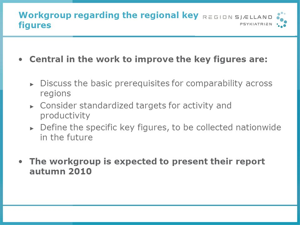 Workgroup regarding the regional key figures Central in the work to improve the key figures are: ► Discuss the basic prerequisites for comparability a