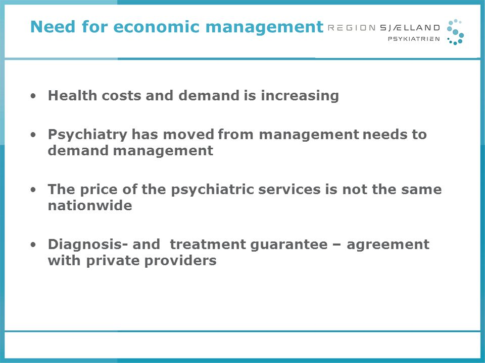Need for economic management Health costs and demand is increasing Psychiatry has moved from management needs to demand management The price of the ps