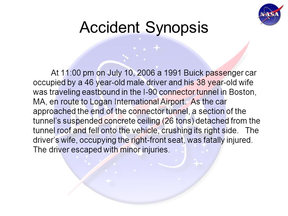 Accident Synopsis At 11:00 pm on July 10, 2006 a 1991 Buick passenger car occupied by a 46 year-old male driver and his 38 year-old wife was traveling eastbound in the I-90 connector tunnel in Boston, MA, en route to Logan International Airport.