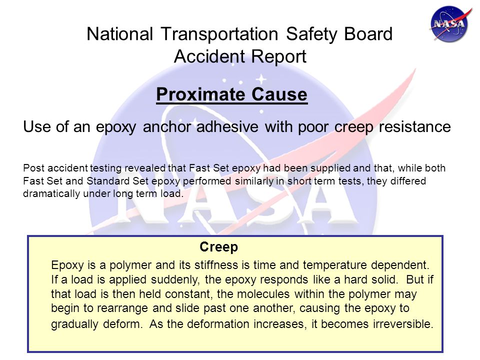 National Transportation Safety Board Accident Report Proximate Cause Use of an epoxy anchor adhesive with poor creep resistance Post accident testing revealed that Fast Set epoxy had been supplied and that, while both Fast Set and Standard Set epoxy performed similarly in short term tests, they differed dramatically under long term load.