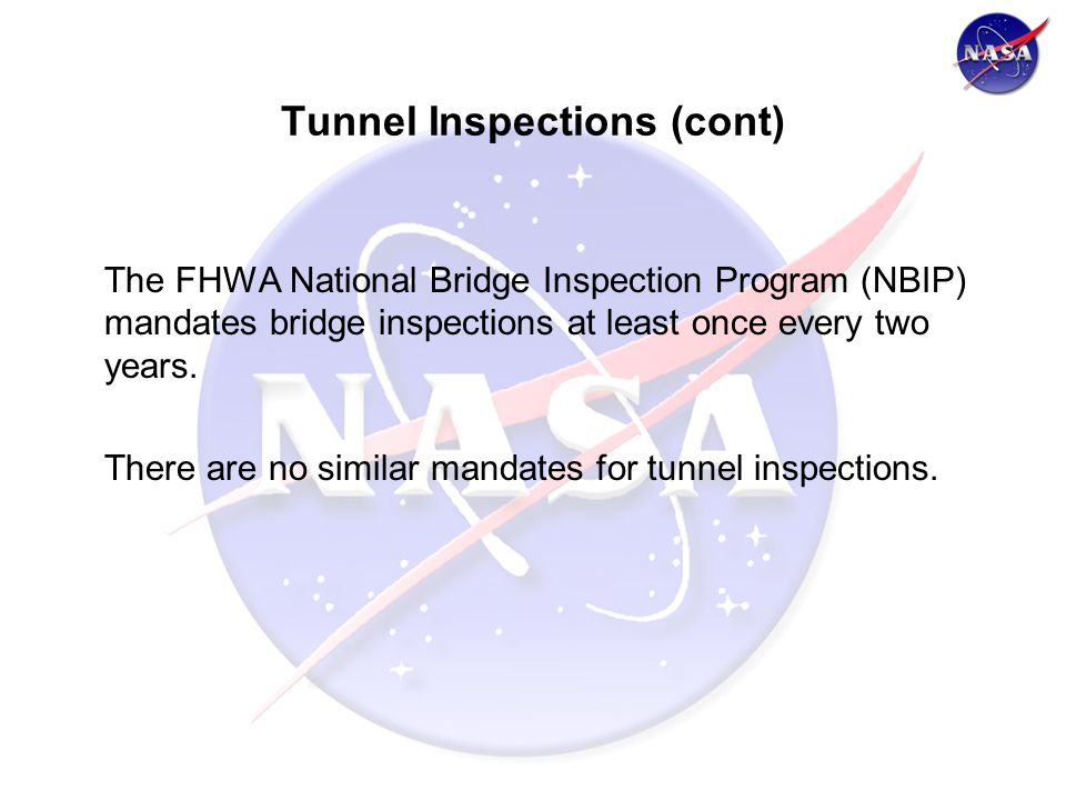 Tunnel Inspections (cont) The FHWA National Bridge Inspection Program (NBIP) mandates bridge inspections at least once every two years.