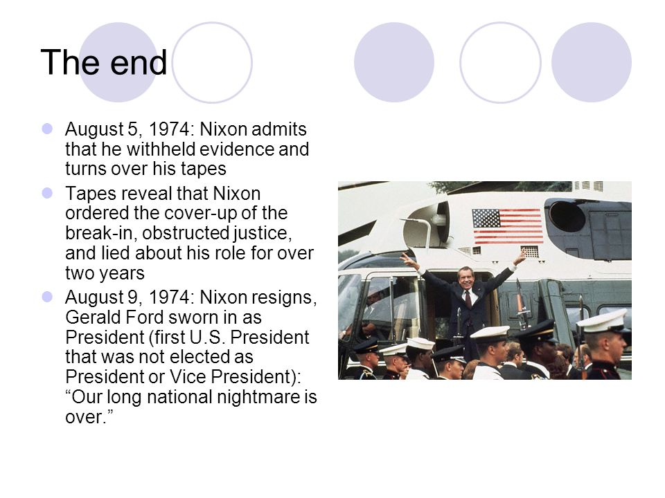 The end August 5, 1974: Nixon admits that he withheld evidence and turns over his tapes Tapes reveal that Nixon ordered the cover-up of the break-in, obstructed justice, and lied about his role for over two years August 9, 1974: Nixon resigns, Gerald Ford sworn in as President (first U.S.