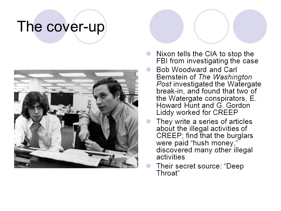 The cover-up Nixon tells the CIA to stop the FBI from investigating the case Bob Woodward and Carl Bernstein of The Washington Post investigated the Watergate break-in, and found that two of the Watergate conspirators, E.