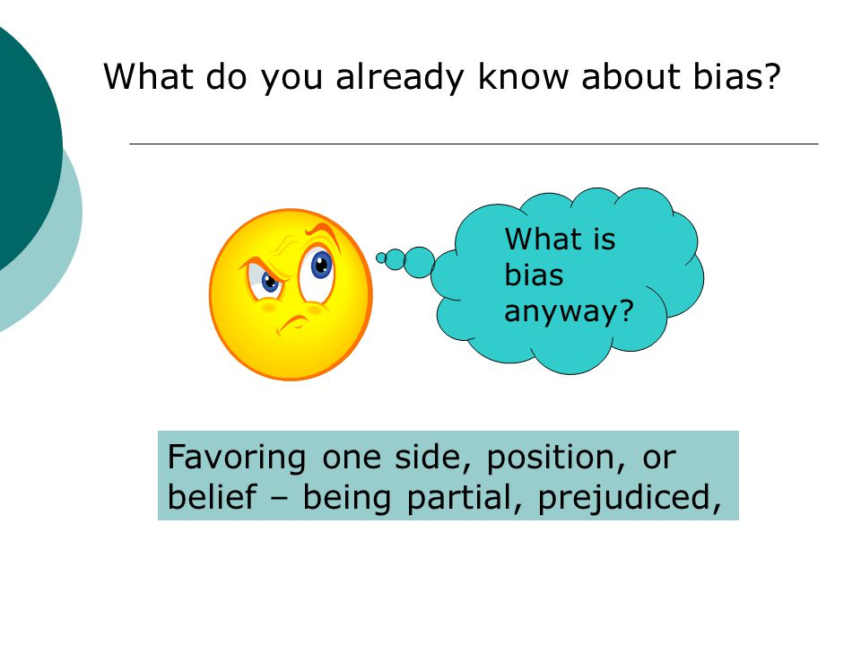 What do you already know about bias? What is bias anyway? Favoring one side, position, or belief – being partial, prejudiced,