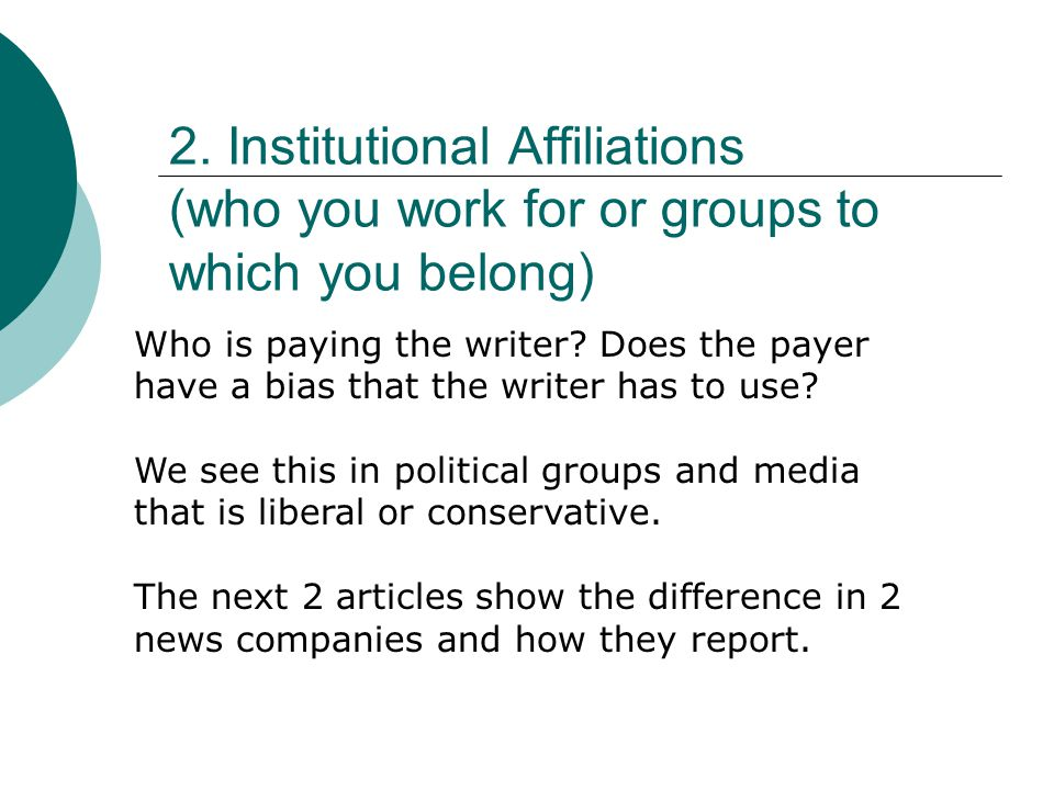 2. Institutional Affiliations (who you work for or groups to which you belong) Who is paying the writer? Does the payer have a bias that the writer ha