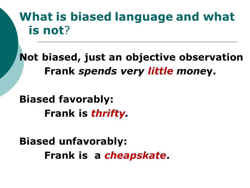 What is biased language and what is not? Not biased, just an objective observation Frank spends very little money. Biased favorably: Frank is thrifty.