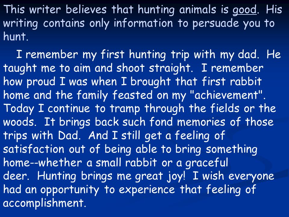 This writer believes that hunting animals is good. His writing contains only information to persuade you to hunt. I remember my first hunting trip wit