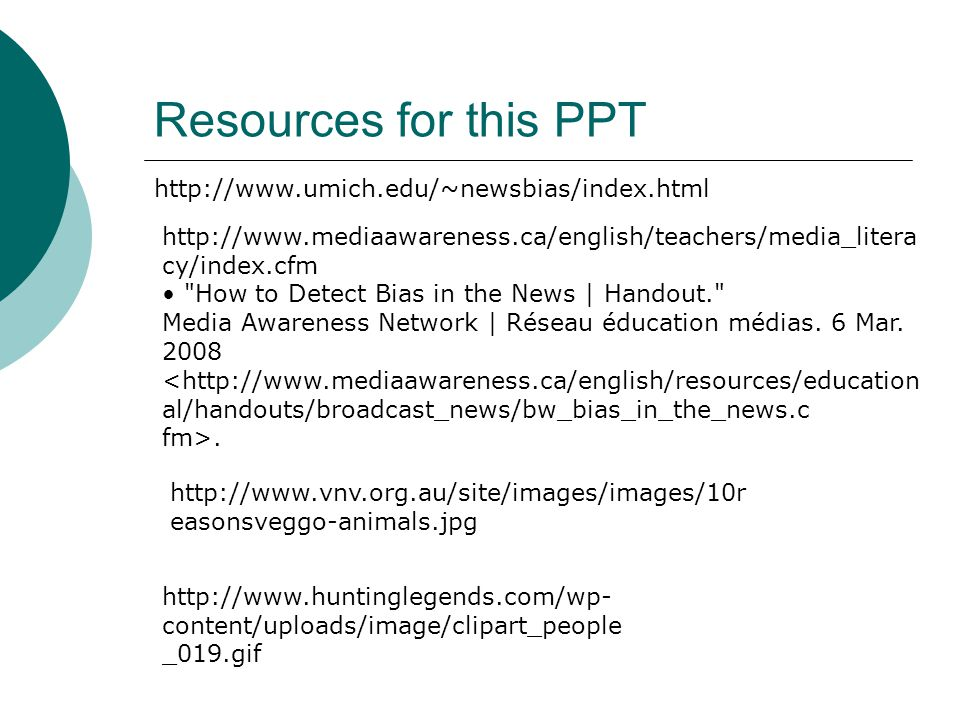 Resources for this PPT http://www.umich.edu/~newsbias/index.html http://www.mediaawareness.ca/english/teachers/media_litera cy/index.cfm