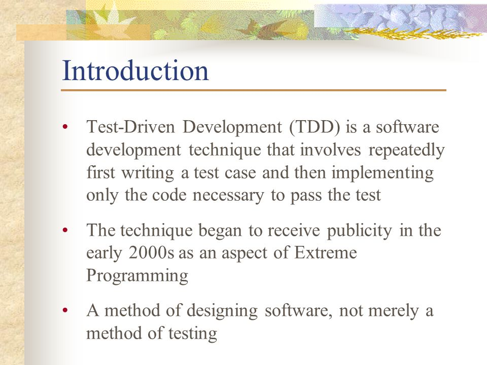 Introduction Test-Driven Development (TDD) is a software development technique that involves repeatedly first writing a test case and then implementing only the code necessary to pass the test The technique began to receive publicity in the early 2000s as an aspect of Extreme Programming A method of designing software, not merely a method of testing