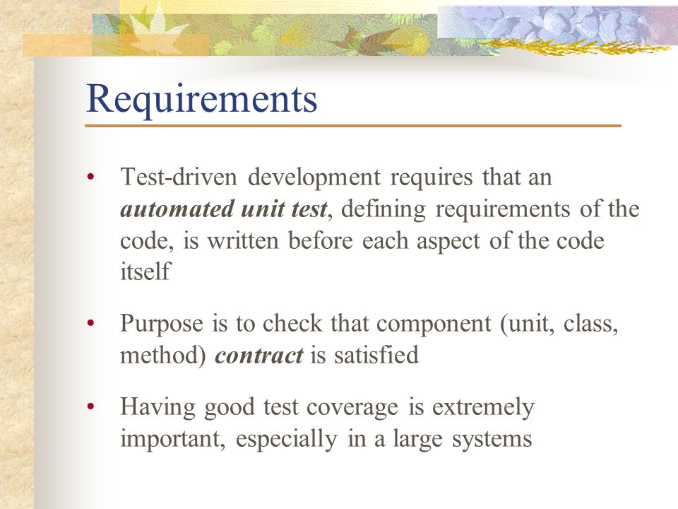 Requirements Test-driven development requires that an automated unit test, defining requirements of the code, is written before each aspect of the code itself Purpose is to check that component (unit, class, method) contract is satisfied Having good test coverage is extremely important, especially in a large systems
