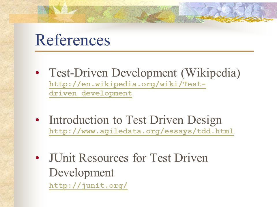 References Test-Driven Development (Wikipedia) http://en.wikipedia.org/wiki/Test- driven_development http://en.wikipedia.org/wiki/Test- driven_development Introduction to Test Driven Design http://www.agiledata.org/essays/tdd.html http://www.agiledata.org/essays/tdd.html JUnit Resources for Test Driven Development http://junit.org/