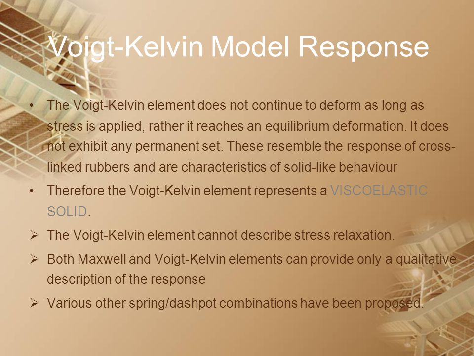 Voigt-Kelvin Model Response The Voigt-Kelvin element does not continue to deform as long as stress is applied, rather it reaches an equilibrium deform