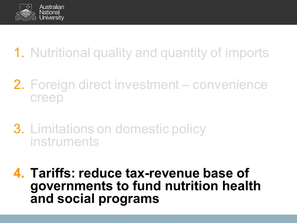 1.Nutritional quality and quantity of imports 2.Foreign direct investment – convenience creep 3.Limitations on domestic policy instruments 4.Tariffs: reduce tax-revenue base of governments to fund nutrition health and social programs