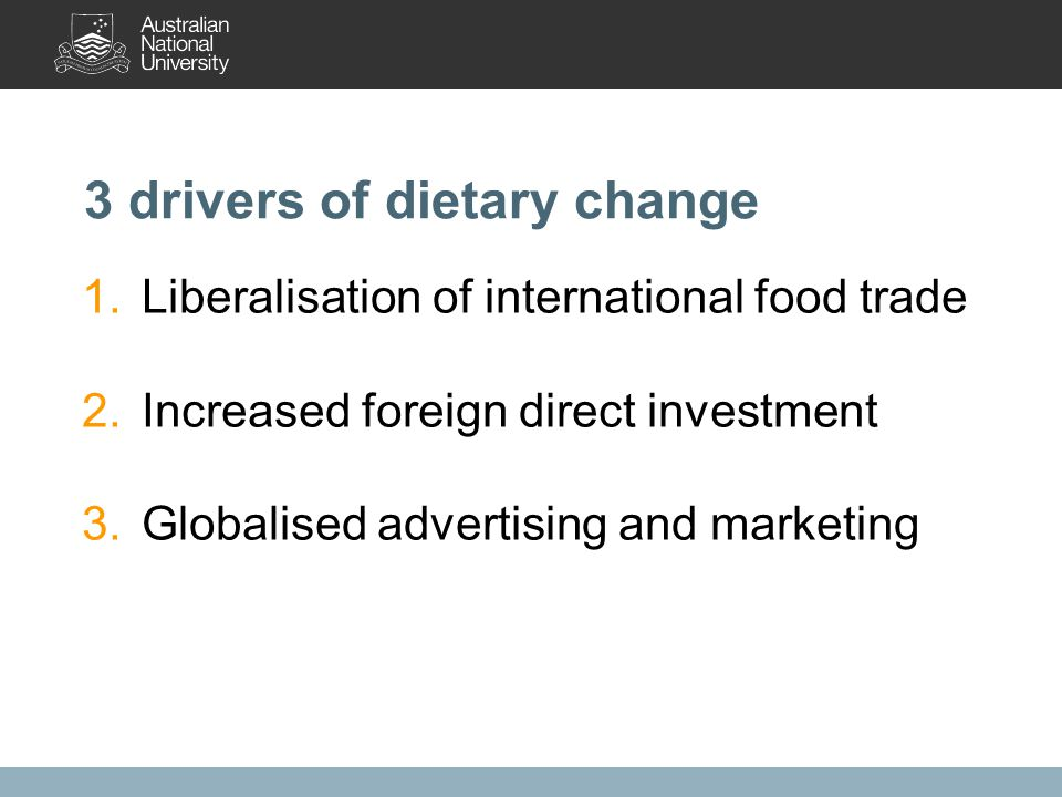1.Liberalisation of international food trade 2.Increased foreign direct investment 3.Globalised advertising and marketing 3 drivers of dietary change