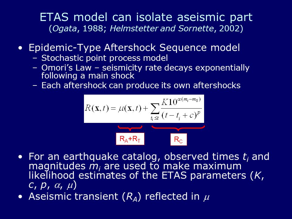 ETAS model can isolate aseismic part (Ogata, 1988; Helmstetter and Sornette, 2002) Epidemic-Type Aftershock Sequence model –Stochastic point process model –Omori's Law – seismicity rate decays exponentially following a main shock –Each aftershock can produce its own aftershocks For an earthquake catalog, observed times t i and magnitudes m i are used to make maximum likelihood estimates of the ETAS parameters (K, c, p, , ) Aseismic transient (R A ) reflected in  RCRC R A +R T