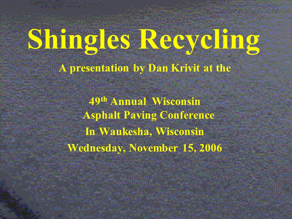 Shingles Recycling A presentation by Dan Krivit at the 49 th Annual Wisconsin Asphalt Paving Conference In Waukesha, Wisconsin Wednesday, November 15, 2006