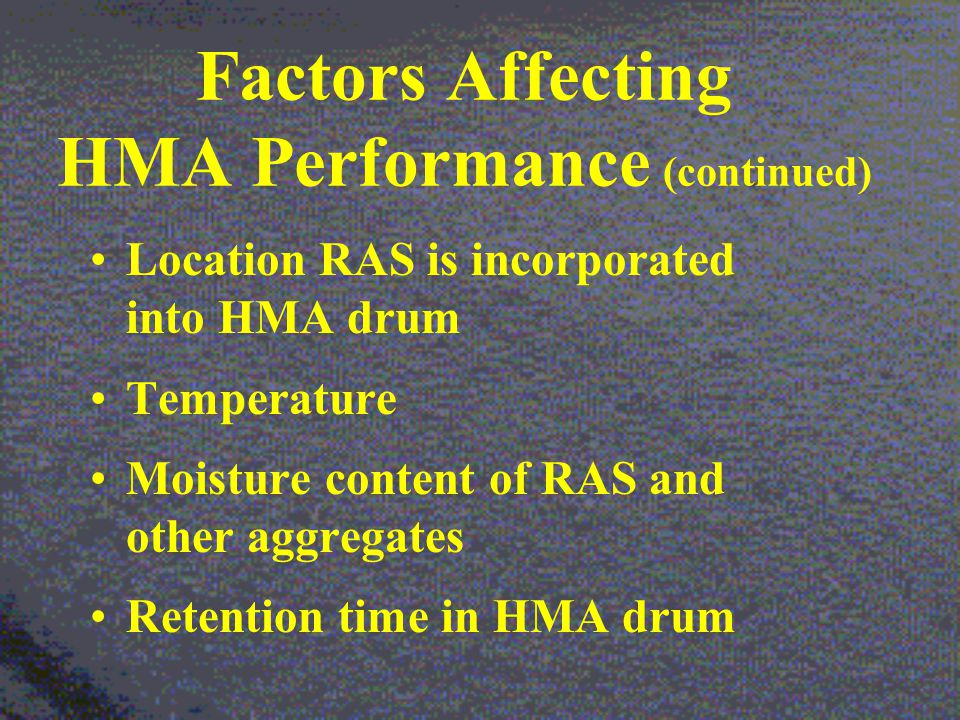 Factors Affecting HMA Performance (continued) Location RAS is incorporated into HMA drum Temperature Moisture content of RAS and other aggregates Retention time in HMA drum