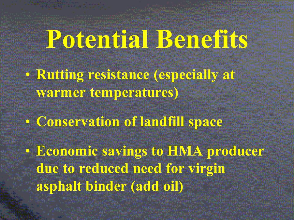 Potential Benefits Rutting resistance (especially at warmer temperatures) Conservation of landfill space Economic savings to HMA producer due to reduced need for virgin asphalt binder (add oil)