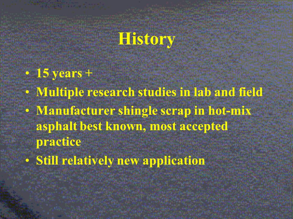 History 15 years + Multiple research studies in lab and field Manufacturer shingle scrap in hot-mix asphalt best known, most accepted practice Still relatively new application