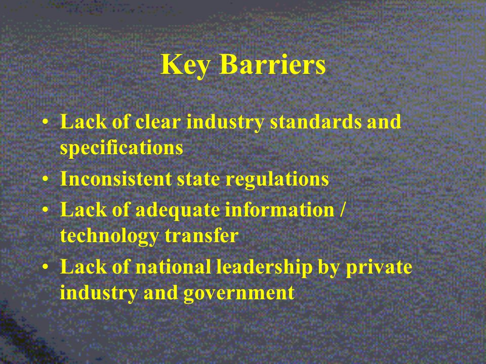 Key Barriers Lack of clear industry standards and specifications Inconsistent state regulations Lack of adequate information / technology transfer Lack of national leadership by private industry and government
