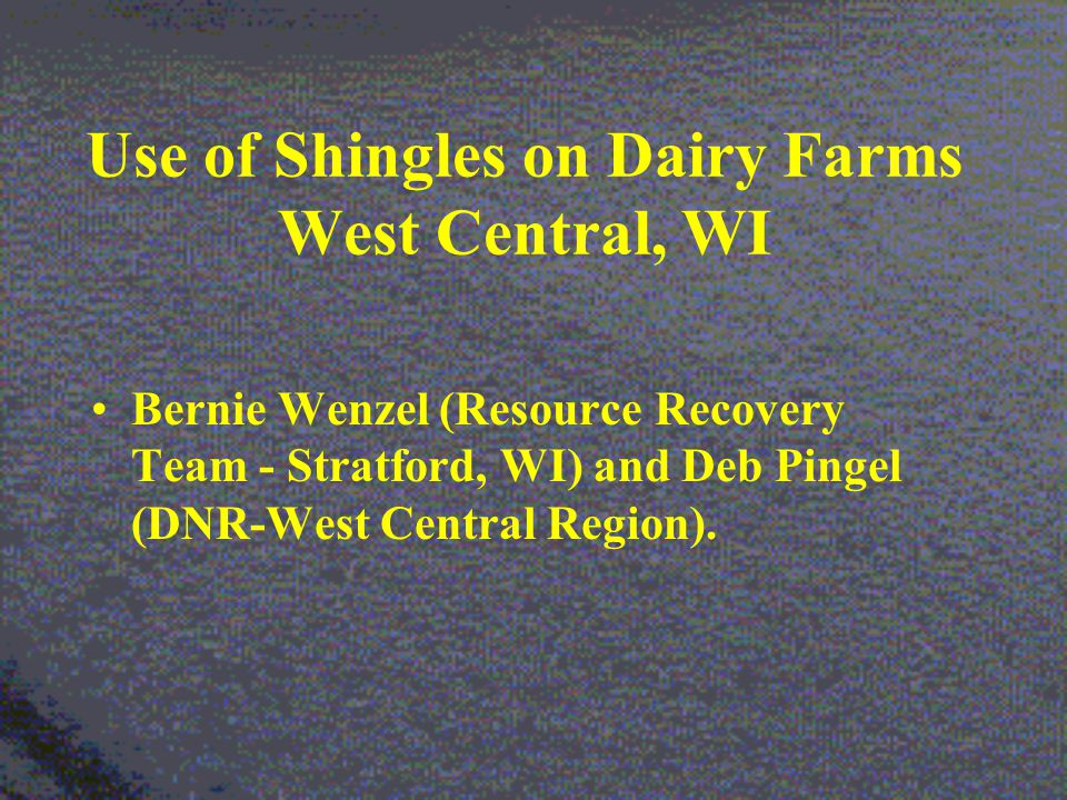 Use of Shingles on Dairy Farms West Central, WI Bernie Wenzel (Resource Recovery Team - Stratford, WI) and Deb Pingel (DNR-West Central Region).
