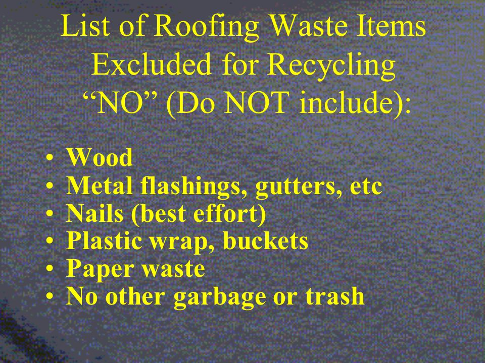 List of Roofing Waste Items Excluded for Recycling NO (Do NOT include): Wood Metal flashings, gutters, etc Nails (best effort) Plastic wrap, buckets Paper waste No other garbage or trash