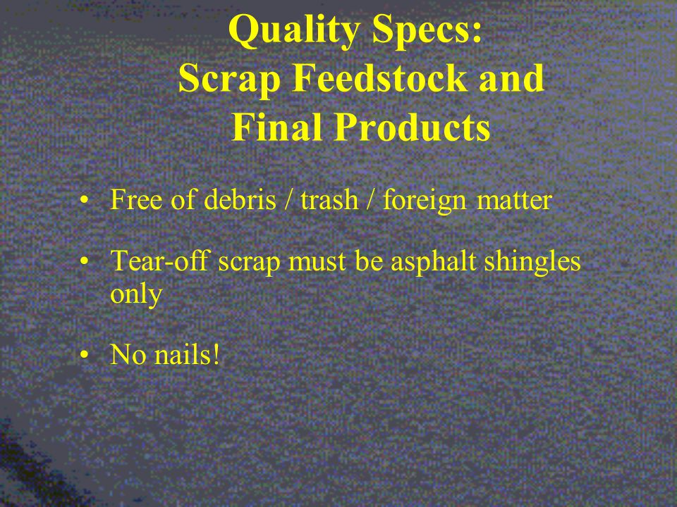 Quality Specs: Scrap Feedstock and Final Products Free of debris / trash / foreign matter Tear-off scrap must be asphalt shingles only No nails!