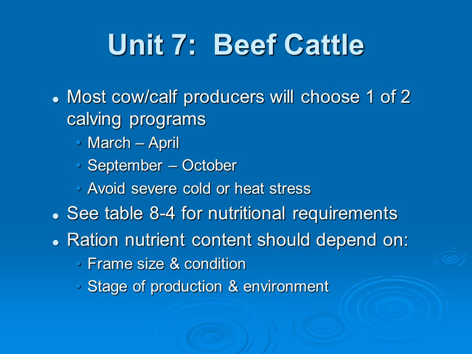 Unit 7: Beef Cattle  Replacement Heifers Creep feeding is debatable Creep feeding is debatable More genetic expressionMore genetic expression Higher costHigher cost Replacement development Replacement development Attain 55-65% of mature wt at 15mos for calving at 2 yrs oldAttain 55-65% of mature wt at 15mos for calving at 2 yrs old Postweaning gains from 7-15mos -.75-1.25lb/dPostweaning gains from 7-15mos -.75-1.25lb/d Low gains may delay puberty & reduce reproduction efficiencyLow gains may delay puberty & reduce reproduction efficiency High gains may add fat to the mammary system reducing milk potentialHigh gains may add fat to the mammary system reducing milk potential